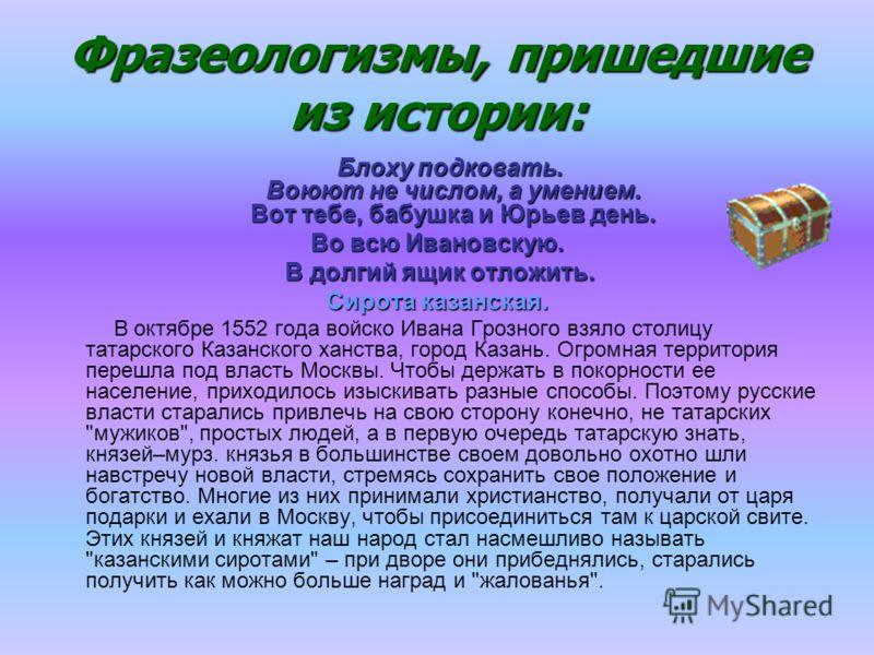 Фразеологизмы, пришедшие из истории: Блоху подковать. Воюют не числом, а умением. Вот тебе, бабушка и Юрьев день. Во всю Ивановскую. В долгий ящик отложить. В долгий ящик отложить. Сирота казанская. В октябре 1552 года войско Ивана Грозного взяло сто