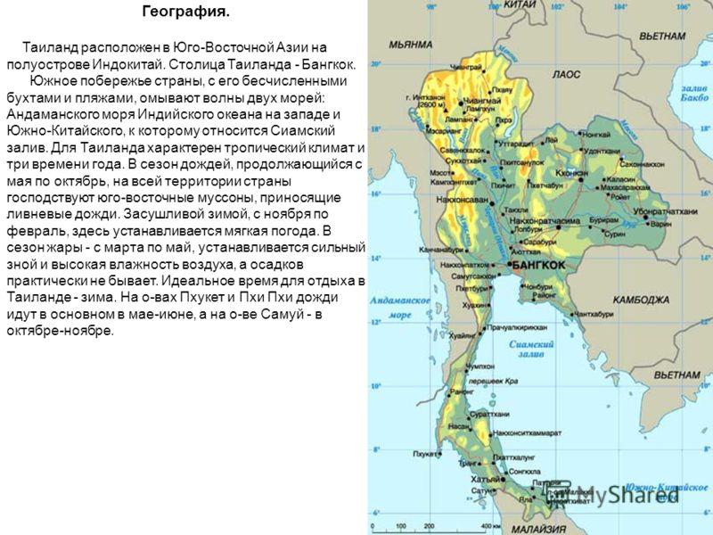 География. Таиланд расположен в Юго-Восточной Азии на полуострове Индокитай. Столица Таиланда - Бангкок. Южное побережье страны, с его бесчисленными бухтами и пляжами, омывают волны двух морей: Андаманского моря Индийского океана на западе и Южно-Кит