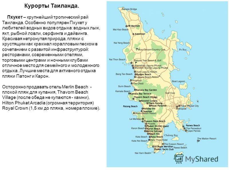 Курорты Таиланда. Пхукет – крупнейший тропический рай Таиланда. Особенно популярен Пхукет у любителей водных видов отдыха: водных лыж, яхт, рыбной ловли, серфинга и дайвинга. Красивая нетронутая природа, пляжи с хрустящим как крахмал коралловым песко