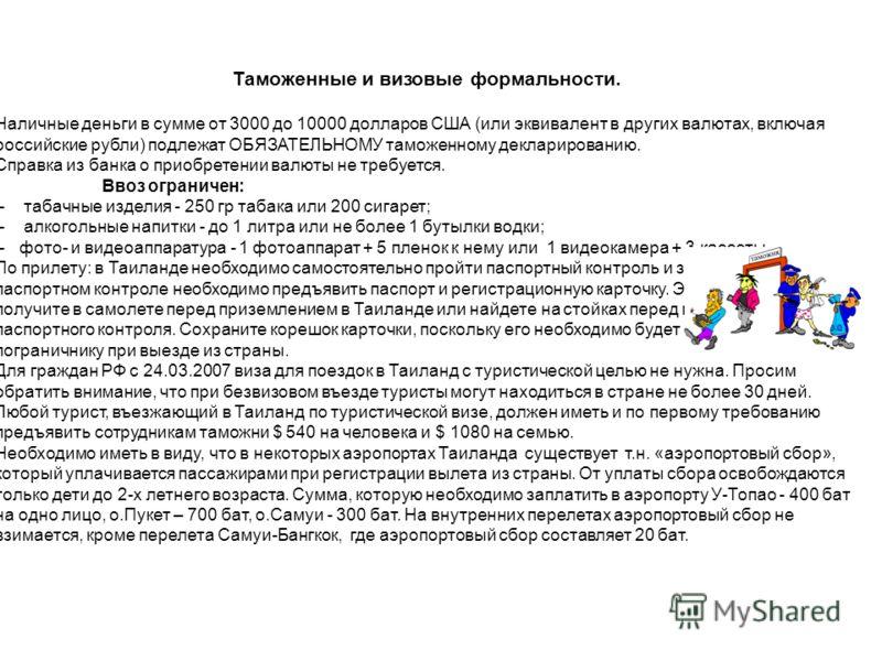 Таможенные и визовые формальности. Наличные деньги в сумме от 3000 до 10000 долларов США (или эквивалент в других валютах, включая российские рубли) подлежат ОБЯЗАТЕЛЬНОМУ таможенному декларированию. Справка из банка о приобретении валюты не требуетс