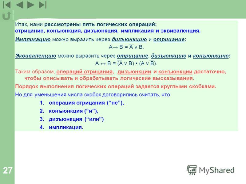 27 Итак, нами рассмотрены пять логических операций: отрицание, конъюнкция, дизъюнкция, импликация и эквиваленция. Импликацию можно выразить через дизъюнкцию и отрицание: А В = А v В. Эквиваленцию можно выразить через отрицание, дизъюнкцию и конъюнкци