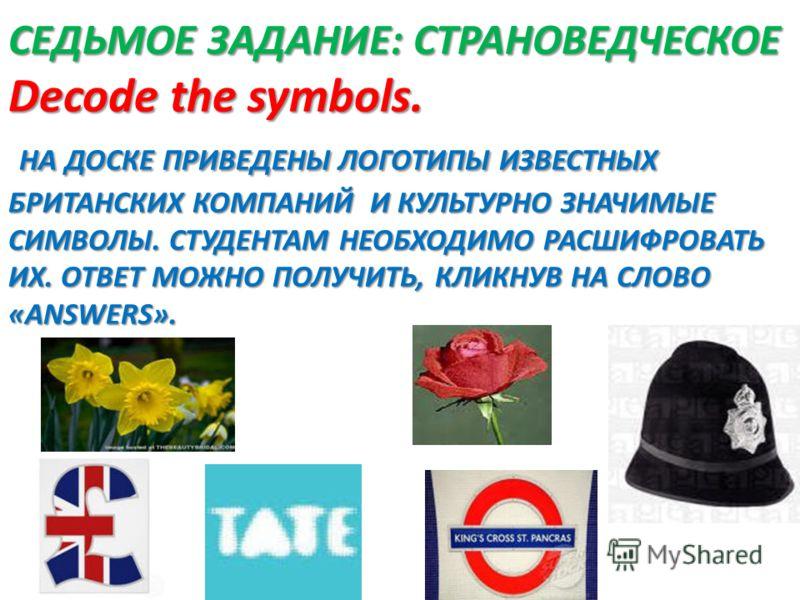 СЕДЬМОЕ ЗАДАНИЕ: СТРАНОВЕДЧЕСКОЕ Decode the symbols. НА ДОСКЕ ПРИВЕДЕНЫ ЛОГОТИПЫ ИЗВЕСТНЫХ БРИТАНСКИХ КОМПАНИЙ И КУЛЬТУРНО ЗНАЧИМЫЕ СИМВОЛЫ. СТУДЕНТАМ НЕОБХОДИМО РАСШИФРОВАТЬ ИХ. ОТВЕТ МОЖНО ПОЛУЧИТЬ, КЛИКНУВ НА СЛОВО «ANSWERS».