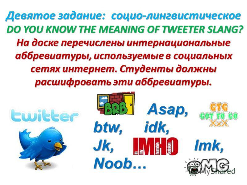 Девятое задание: социо-лингвистическое DO YOU KNOW THE MEANING OF TWEETER SLANG? На доске перечислены интернациональные аббревиатуры, используемые в социальных сетях интернет. Студенты должны расшифровать эти аббревиатуры. Asap, Asap, btw, idk, Jk, l