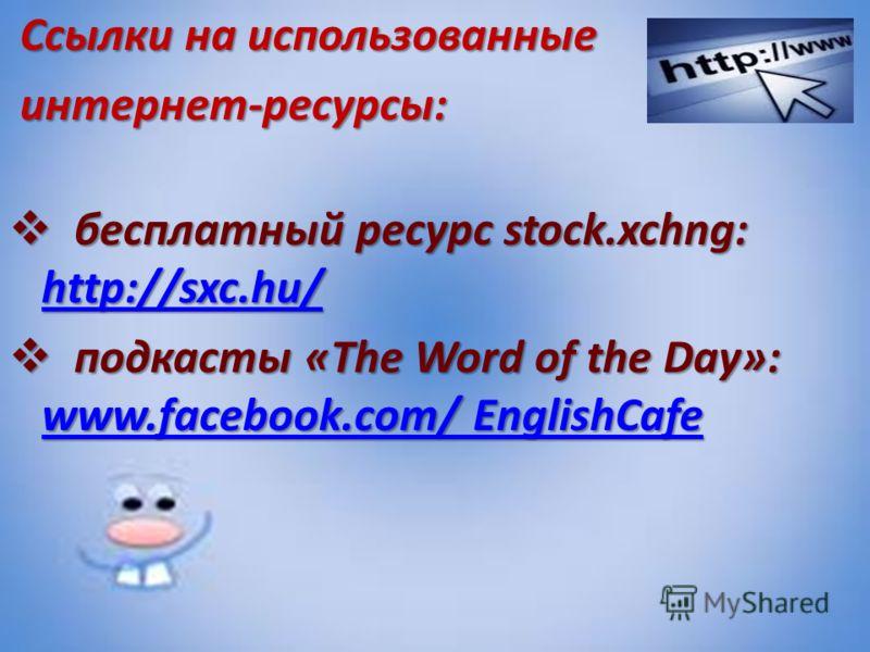 Ссылки на использованные Ссылки на использованные интернет-ресурсы: интернет-ресурсы: бесплатный ресурс stock.xchng: http://sxc.hu/ бесплатный ресурс stock.xchng: http://sxc.hu/ http://sxc.hu/ подкасты «The Word of the Day»: www.facebook.com/ English
