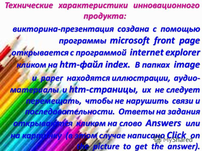 Технические характеристики инновационного продукта: Технические характеристики инновационного продукта: викторина-презентация создана с помощью программы microsoft front page открывается с программой internet explorer кликом на htm-файл index. В папк