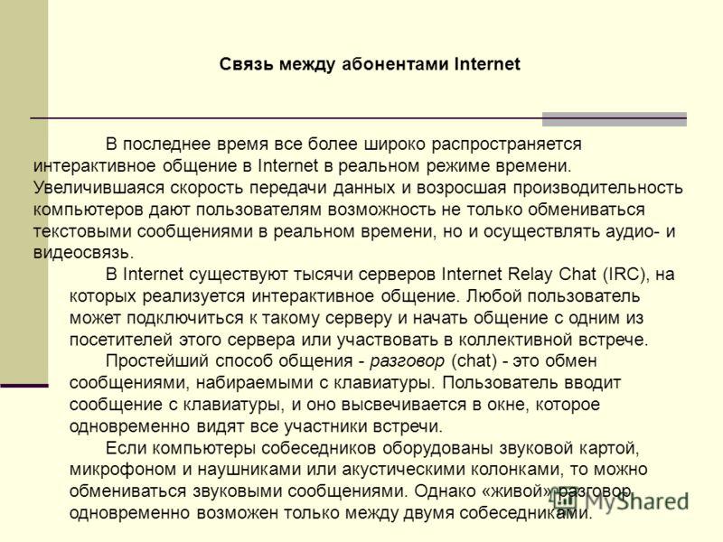 В последнее время все более широко распространяется интерактивное общение в Internet в реальном режиме времени. Увеличившаяся скорость передачи данных и возросшая производительность компьютеров дают пользователям возможность не только обмениваться те