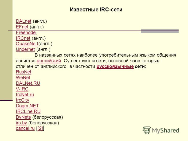 Известные IRC-сети DALnetDALnet (англ.) EFnetEFnet (англ.) FreenodeFreenode, IRCnetIRCnet (англ.) QuakeNe tQuakeNe t(англ.) UndernetUndernet (англ.) В названных сетях наиболее употребительным языком общения является английский. Существуют и сети, осн