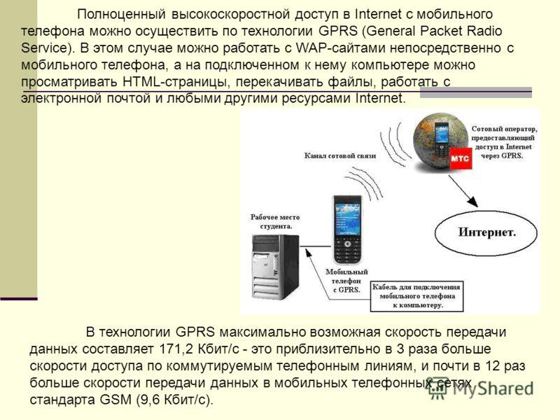 Полноценный высокоскоростной доступ в Internet с мобильного телефона можно осуществить по технологии GPRS (General Packet Radio Service). В этом случае можно работать с WAP-сайтами непосредственно с мобильного телефона, а на подключенном к нему компь