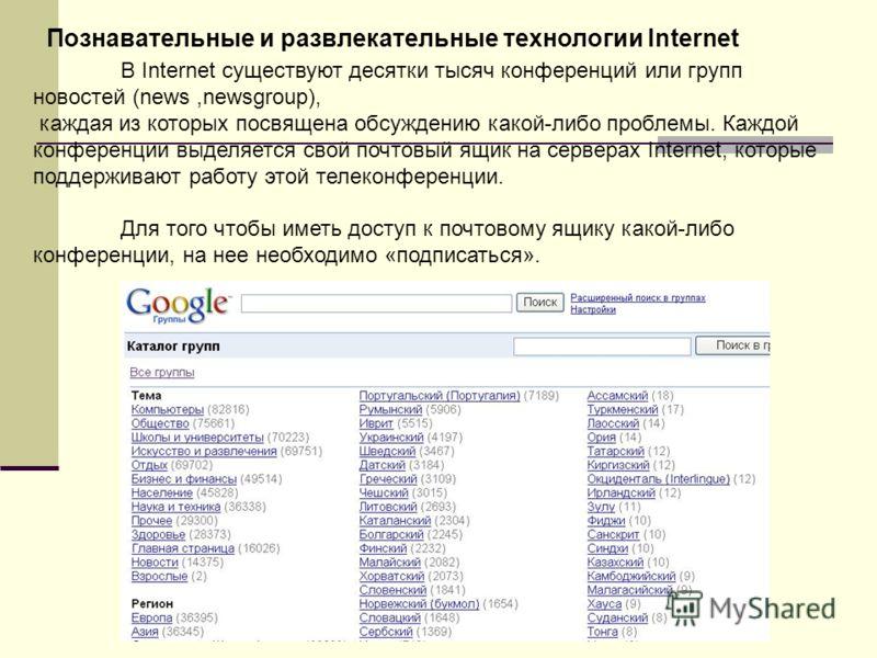 Познавательные и развлекательные технологии Internet В Internet существуют десятки тысяч конференций или групп новостей (news,newsgroup), каждая из которых посвящена обсуждению какой-либо проблемы. Каждой конференции выделяется свой почтовый ящик на