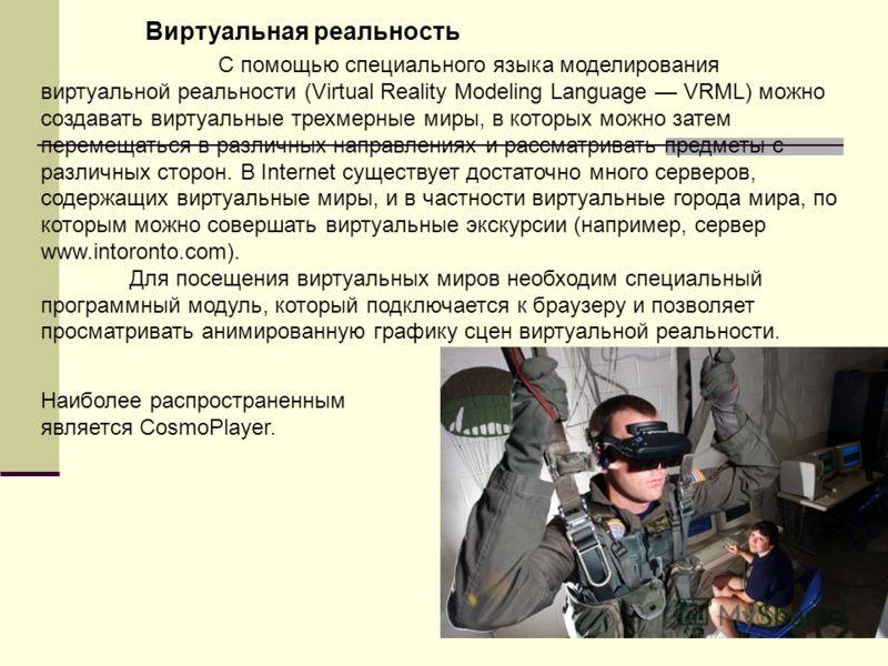 С помощью специального языка моделирования виртуальной реальности (Virtual Reality Modeling Language VRML) можно создавать виртуальные трехмерные миры, в которых можно затем перемещаться в различных направлениях и рассматривать предметы с различных с