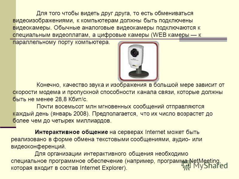 Для того чтобы видеть друг друга, то есть обмениваться видеоизображениями, к компьютерам должны быть подключены видеокамеры. Обычные аналоговые видеокамеры подключаются к специальным видеоплатам, а цифровые камеры (WEB камеры к параллельному порту ко