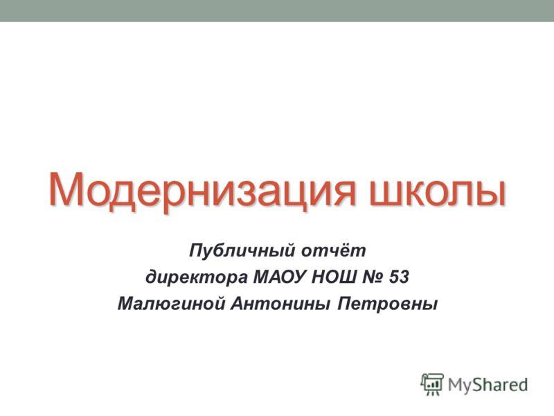 Модернизация школы Публичный отчёт директора МАОУ НОШ 53 Малюгиной Антонины Петровны
