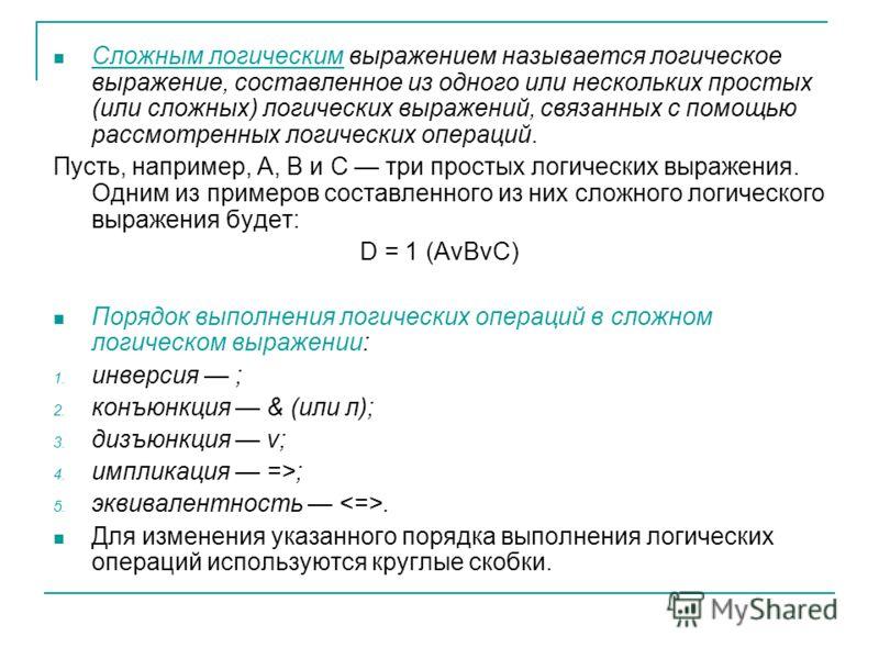 Сложным логическим выражением называется логическое выражение, составленное из одного или нескольких простых (или сложных) логических выражений, связанных с помощью рассмотренных логических операций. Пусть, например, А, В и С три простых логических в