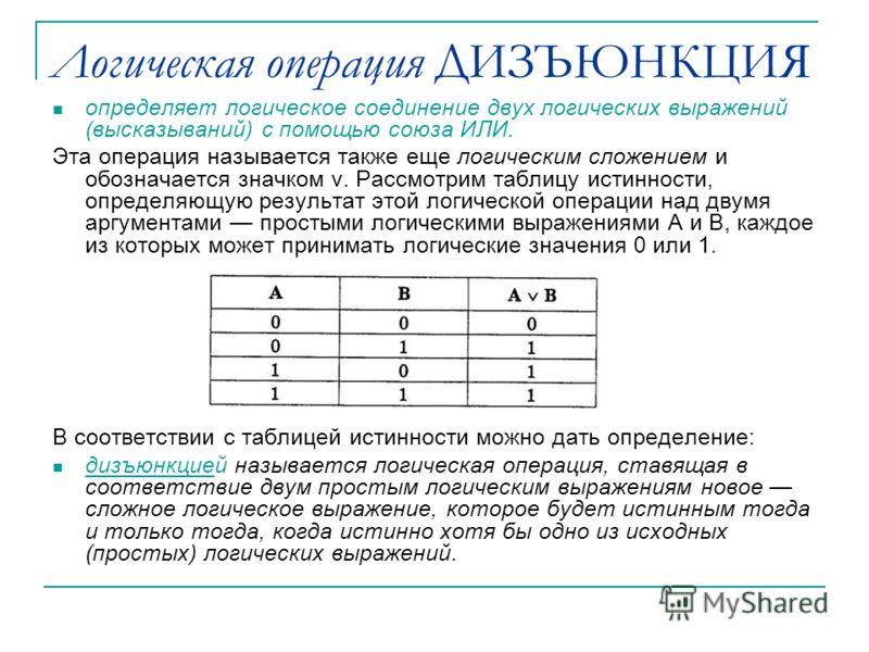 Логическая операция ДИЗЪЮНКЦИЯ определяет логическое соединение двух логических выражений (высказываний) с помощью союза ИЛИ. Эта операция называется также еще логическим сложением и обозначается значком v. Рассмотрим таблицу истинности, определяющую