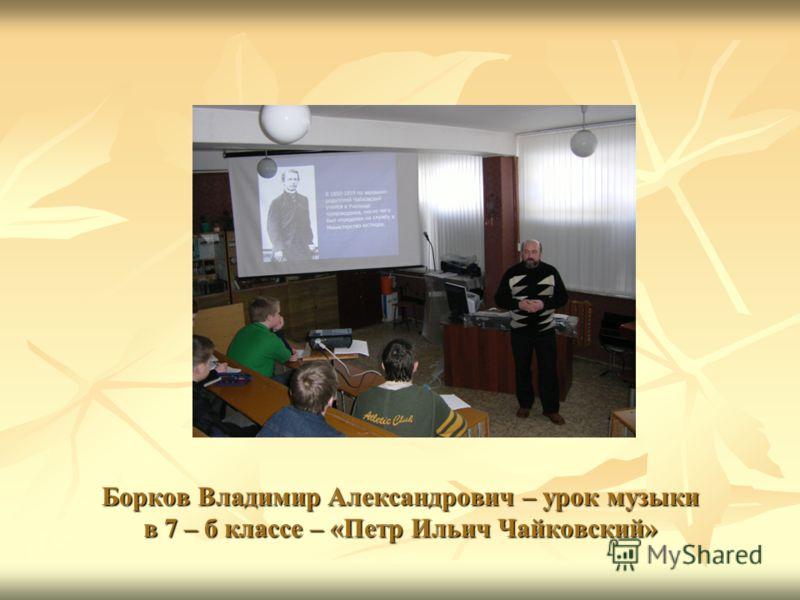 Борков Владимир Александрович – урок музыки в 7 – б классе – «Петр Ильич Чайковский»