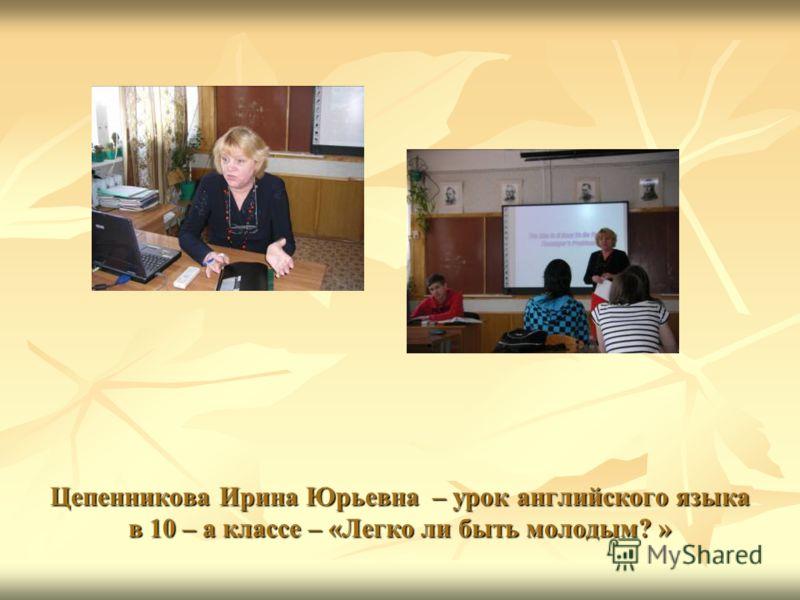 Цепенникова Ирина Юрьевна – урок английского языка в 10 – а классе – «Легко ли быть молодым? »