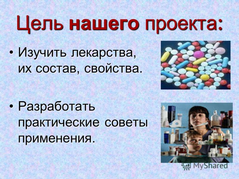 Цель нашего проекта: Изучить лекарства, их состав, свойства.Изучить лекарства, их состав, свойства. Разработать практические советы применения.Разработать практические советы применения.