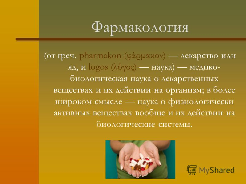 Фармакология (от греч. pharmakon (φάρμακον) лекарство или яд, и logos (λόγος) наука) медико- биологическая наука о лекарственных веществах и их действии на организм; в более широком смысле наука о физиологически активных веществах вообще и их действи