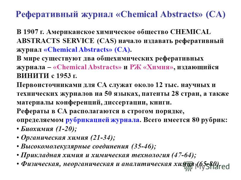 Реферативный журнал «Chemical Abstracts» (CA) В 1907 г. Американское химическое общество CHEMICAL ABSTRACTS SERVICE (CAS) начало издавать реферативный журнал «Chemical Abstracts» (CA). В мире существуют два общехимических реферативных журнала – «Chem