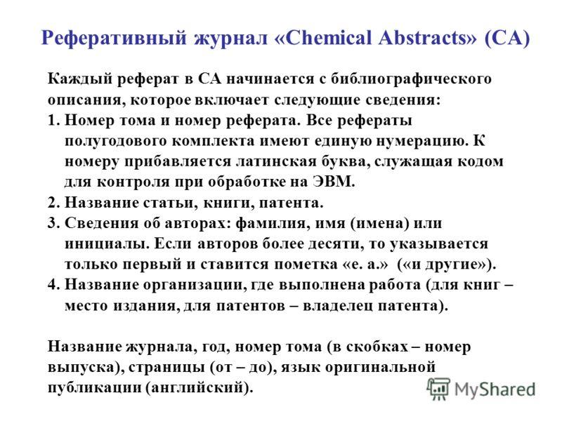 Реферативный журнал «Chemical Abstracts» (CA) Каждый реферат в СА начинается с библиографического описания, которое включает следующие сведения: 1. Номер тома и номер реферата. Все рефераты полугодового комплекта имеют единую нумерацию. К номеру приб