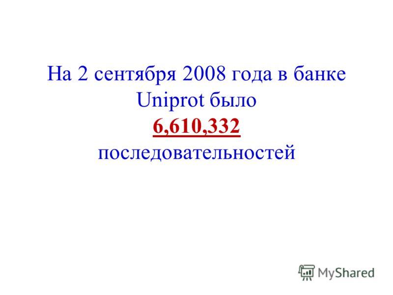 На 2 сентября 2008 года в банке Uniprot было 6,610,332 последовательностей