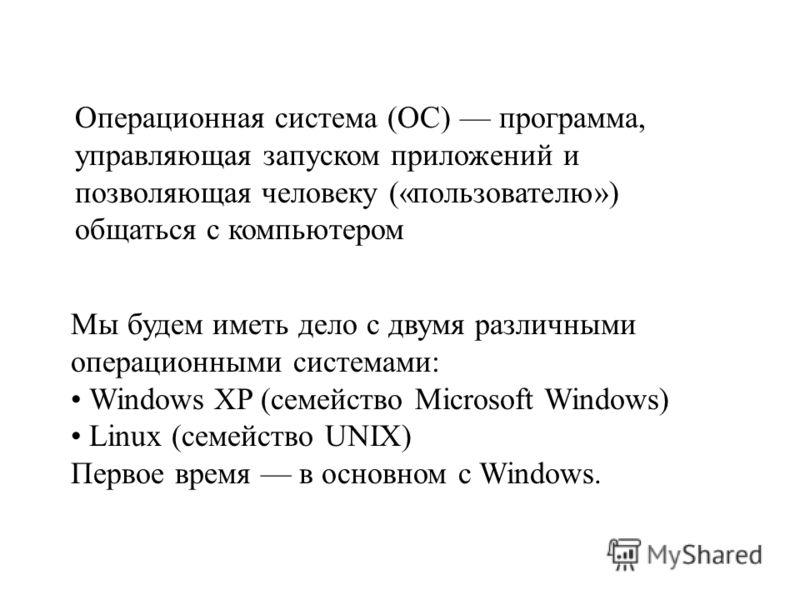 Операционная система (ОС) программа, управляющая запуском приложений и позволяющая человеку («пользователю») общаться с компьютером Мы будем иметь дело с двумя различными операционными системами: Windows XP (семейство Microsoft Windows) Linux (семейс