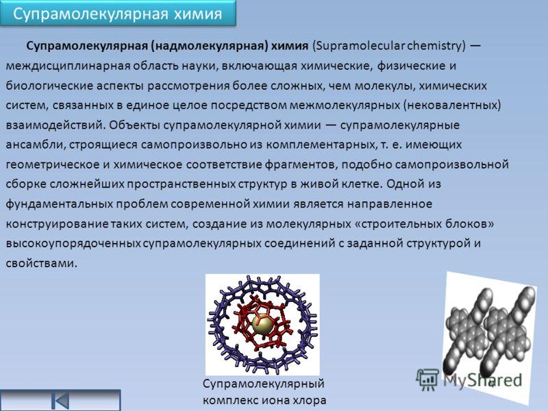 Супрамолекулярная химия Супрамолекулярная (надмолекулярная) химия (Supramolecular chemistry) междисциплинарная область науки, включающая химические, физические и биологические аспекты рассмотрения более сложных, чем молекулы, химических систем, связа