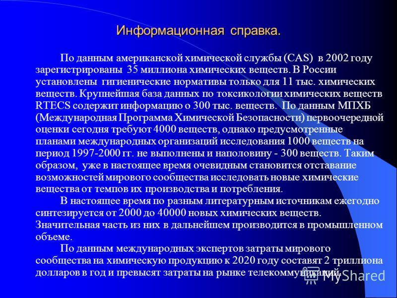 Информационная справка. По данным американской химической службы (CAS) в 2002 году зарегистрированы 35 миллиона химических веществ. В России установлены гигиенические нормативы только для 11 тыс. химических веществ. Крупнейшая база данных по токсикол