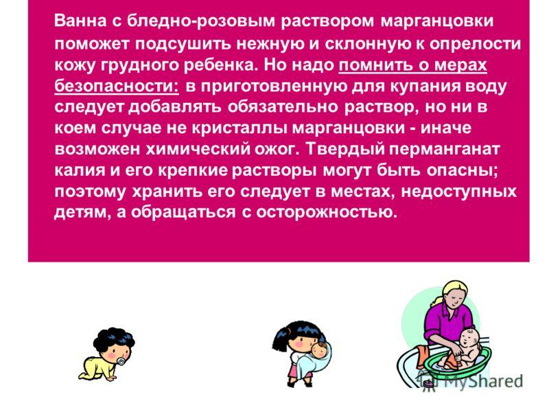 Ванна с бледно-розовым раствором марганцовки поможет подсушить нежную и склонную к опрелости кожу грудного ребенка. Но надо помнить о мерах безопасности: в приготовленную для купания воду следует добавлять обязательно раствор, но ни в коем случае не