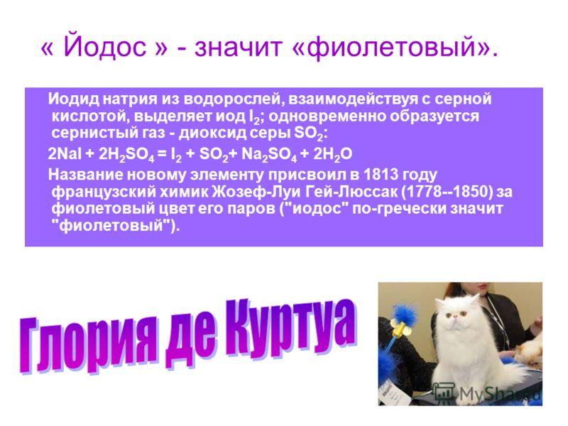 « Йодос » - значит «фиолетовый». Иодид натрия из водорослей, взаимодействуя с серной кислотой, выделяет иод I 2 ; одновременно образуется сернистый газ - диоксид серы SO 2 : 2NaI + 2H 2 SO 4 = I 2 + SO 2 + Na 2 SO 4 + 2H 2 O Название новому элементу