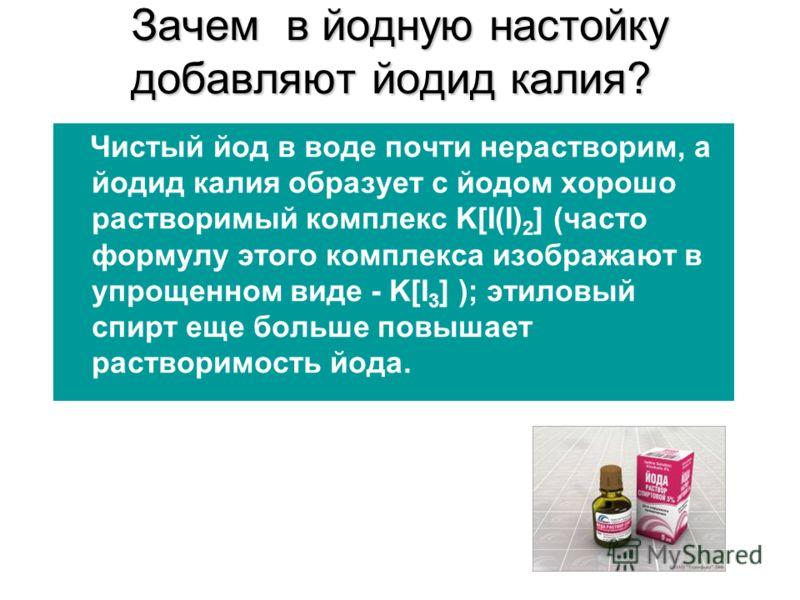 Зачем в йодную настойку добавляют йодид калия? Чистый йод в воде почти нерастворим, а йодид калия образует с йодом хорошо растворимый комплекс K[I(I) 2 ] (часто формулу этого комплекса изображают в упрощенном виде - K[I 3 ] ); этиловый спирт еще боль