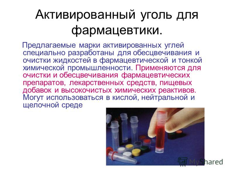 Активированный уголь для фармацевтики. Предлагаемые марки активированных углей специально разработаны для обесцвечивания и очистки жидкостей в фармацевтической и тонкой химической промышленности. Применяются для очистки и обесцвечивания фармацевтичес