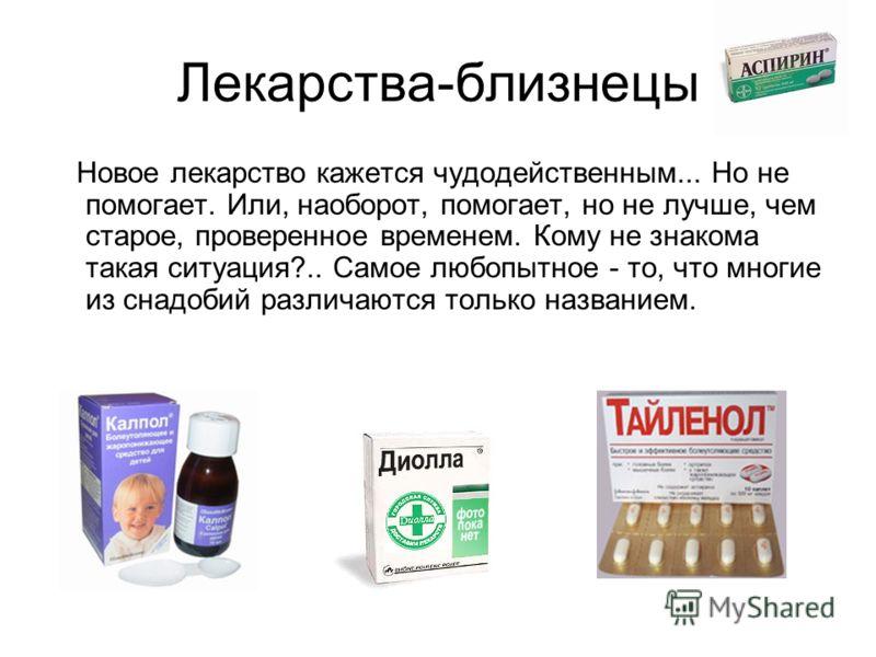 Лекарства-близнецы Новое лекарство кажется чудодейственным... Но не помогает. Или, наоборот, помогает, но не лучше, чем старое, проверенное временем. Кому не знакома такая ситуация?.. Самое любопытное - то, что многие из снадобий различаются только н