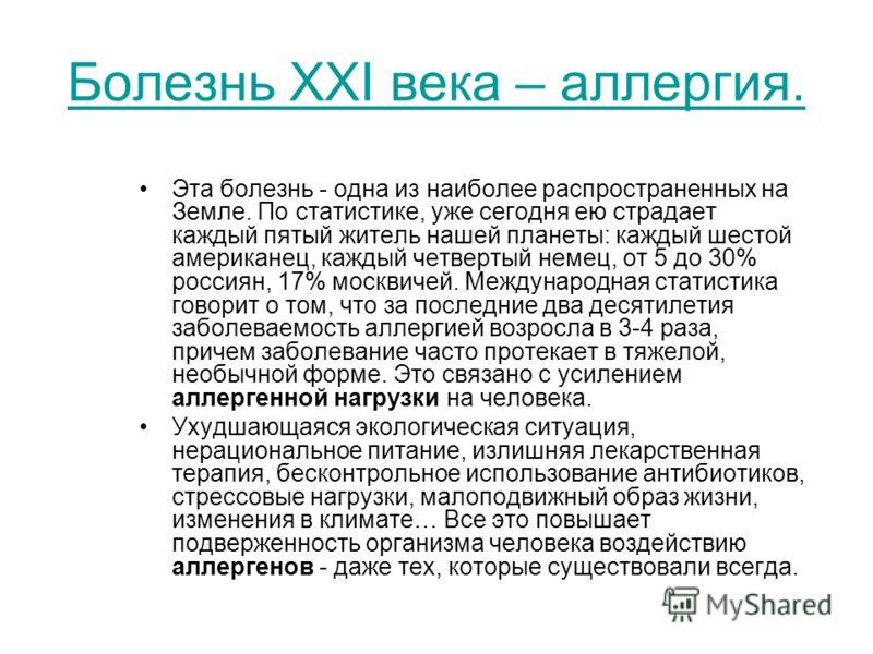 Болезнь XXI века – аллергия. Эта болезнь - одна из наиболее распространенных на Земле. По статистике, уже сегодня ею страдает каждый пятый житель нашей планеты: каждый шестой американец, каждый четвертый немец, от 5 до 30% россиян, 17% москвичей. Меж