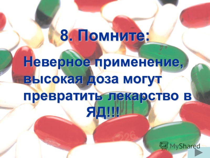 8. Помните: Неверное применение, высокая доза могут превратить лекарство в ЯД!!!