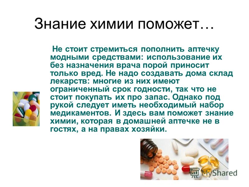 Знание химии поможет… Не стоит стремиться пополнить аптечку модными средствами: использование их без назначения врача порой приносит только вред. Не надо создавать дома склад лекарств: многие из них имеют ограниченный срок годности, так что не стоит
