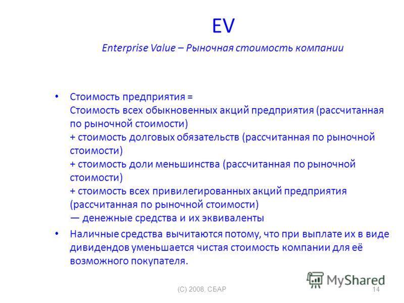 EV Enterprise Value – Рыночная стоимость компании Стоимость предприятия = Стоимость всех обыкновенных акций предприятия (рассчитанная по рыночной стоимости) + стоимость долговых обязательств (рассчитанная по рыночной стоимости) + стоимость доли меньш