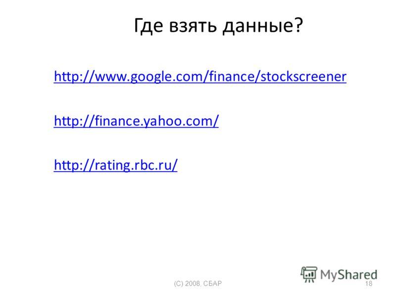 Где взять данные? http://www.google.com/finance/stockscreener http://finance.yahoo.com/ http://rating.rbc.ru/ (C) 2008, СБАР18