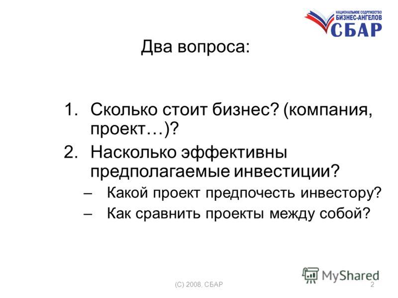 (C) 2008, СБАР2 Два вопроса: 1.Сколько стоит бизнес? (компания, проект…)? 2.Насколько эффективны предполагаемые инвестиции? –Какой проект предпочесть инвестору? –Как сравнить проекты между собой?