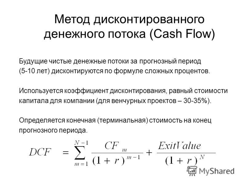 Метод дисконтированного денежного потока (Cash Flow) Будущие чистые денежные потоки за прогнозный период (5-10 лет) дисконтируются по формуле сложных процентов. Используется коэффициент дисконтирования, равный стоимости капитала для компании (для вен
