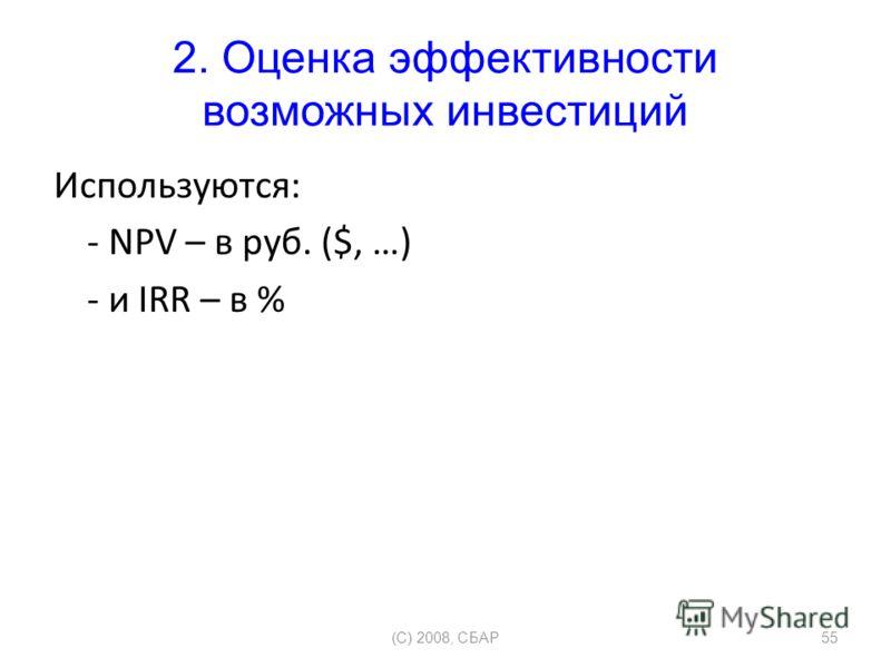 2. Оценка эффективности возможных инвестиций Используются: - NPV – в руб. ($, …) - и IRR – в % (C) 2008, СБАР55