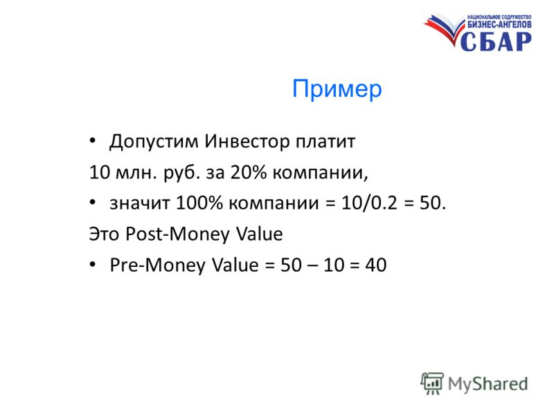Пример Допустим Инвестор платит 10 млн. руб. за 20% компании, значит 100% компании = 10/0.2 = 50. Это Pоst-Money Value Pre-Money Value = 50 – 10 = 40