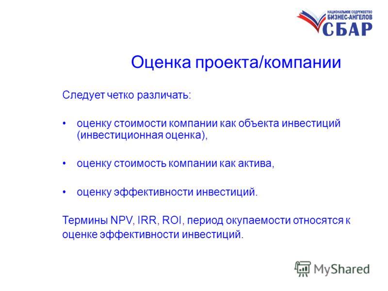 Оценка проекта/компании Следует четко различать: оценку стоимости компании как объекта инвестиций (инвестиционная оценка), оценку стоимость компании как актива, оценку эффективности инвестиций. Термины NPV, IRR, ROI, период окупаемости относятся к оц