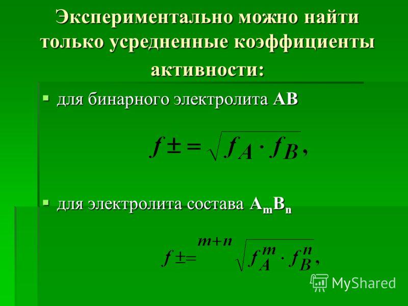 Экспериментально можно найти только усредненные коэффициенты активности: для бинарного электролита АВ для бинарного электролита АВ для электролита состава A m B n для электролита состава A m B n