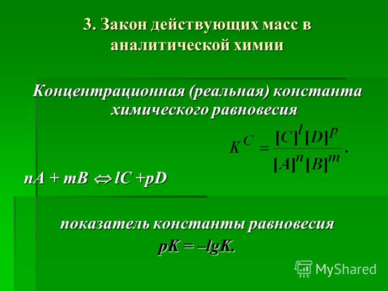 3. Закон действующих масс в аналитической химии Концентрационная (реальная) константа химического равновесия nA + mB lC +pD показатель константы равновесия pK = –lgK.