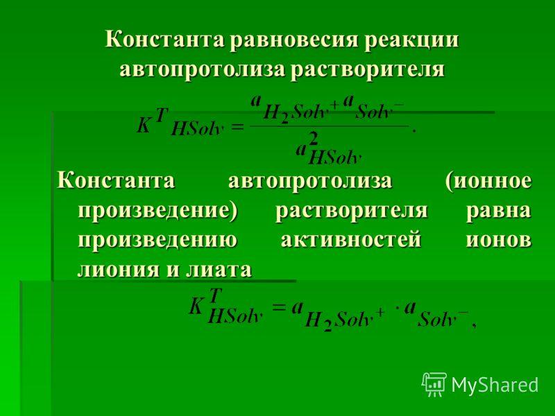 Константа равновесия реакции автопротолиза растворителя Константа автопротолиза (ионное произведение) растворителя равна произведению активностей ионов лиония и лиата