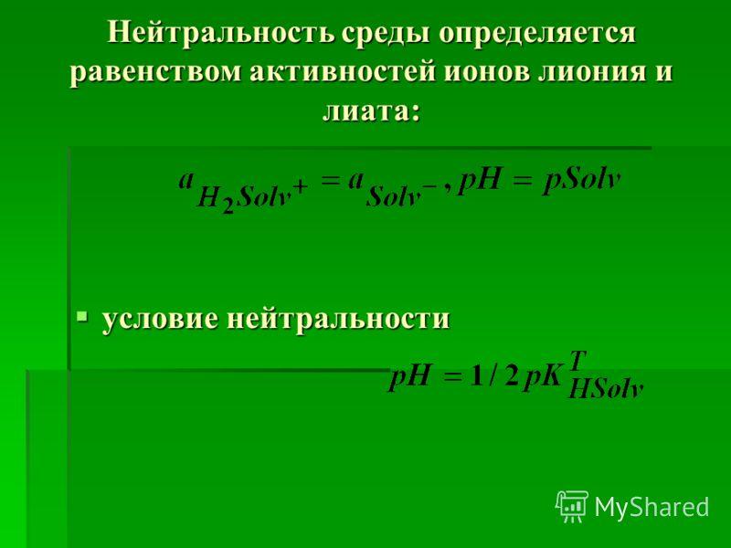 Нейтральность среды определяется равенством активностей ионов лиония и лиата: условие нейтральности условие нейтральности