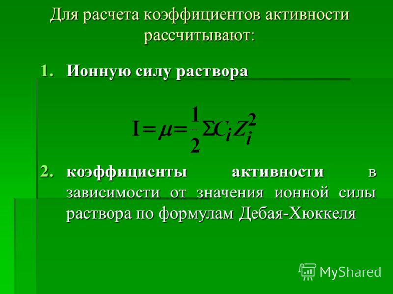 Для расчета коэффициентов активности рассчитывают: 1.Ионную силу раствора 2.коэффициенты активности в зависимости от значения ионной силы раствора по формулам Дебая-Хюккеля