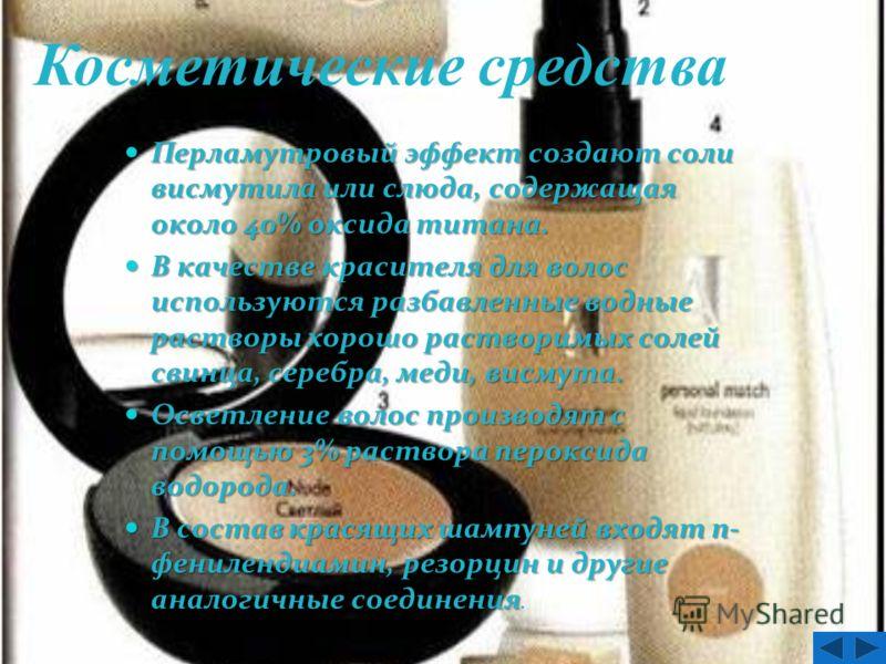 Косметические средства Перламутровый эффект создают соли висмутила или слюда, содержащая около 40% оксида титана. Перламутровый эффект создают соли висмутила или слюда, содержащая около 40% оксида титана. В качестве красителя для волос используются р