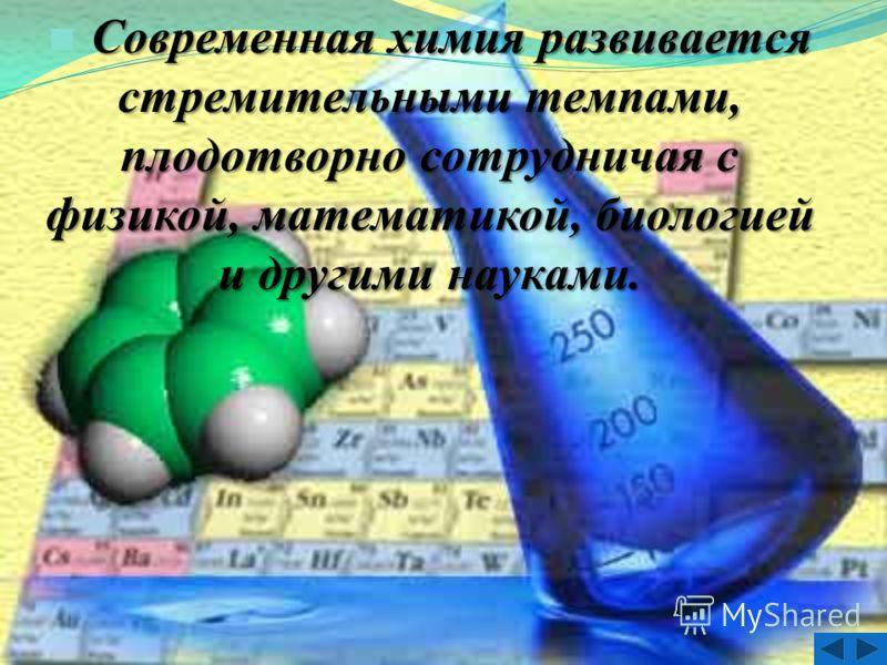 Современная химия развивается стремительными темпами, плодотворно сотрудничая с физикой, математикой, биологией и другими науками.